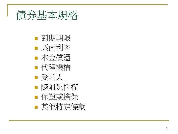 債券基本規格 n n n n 到期期限 票面利率 本金償還 代理機構 受託人 隨附選擇權 保證或擔保 其他特定條款 5