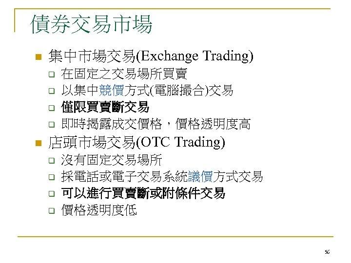 債券交易市場 n 集中市場交易(Exchange Trading) q q n 在固定之交易場所買賣 以集中競價方式(電腦撮合)交易 僅限買賣斷交易 即時揭露成交價格,價格透明度高 店頭市場交易(OTC Trading) q