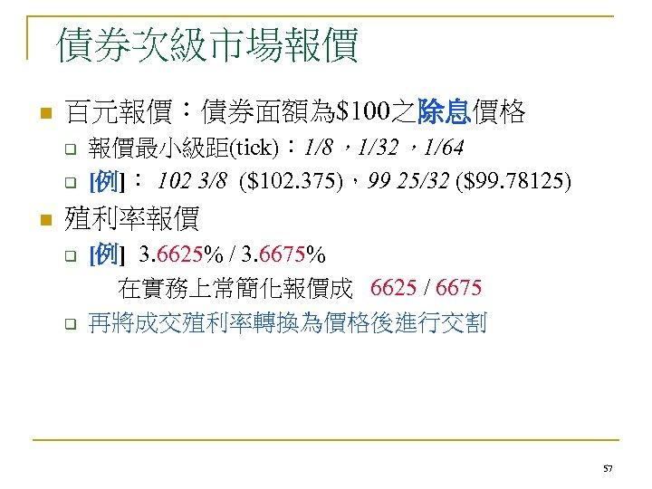債券次級市場報價 n 百元報價:債券面額為$100之除息價格 q q n 報價最小級距(tick): 1/8,1/32,1/64 [例]: 102 3/8 ($102. 375),99 25/32