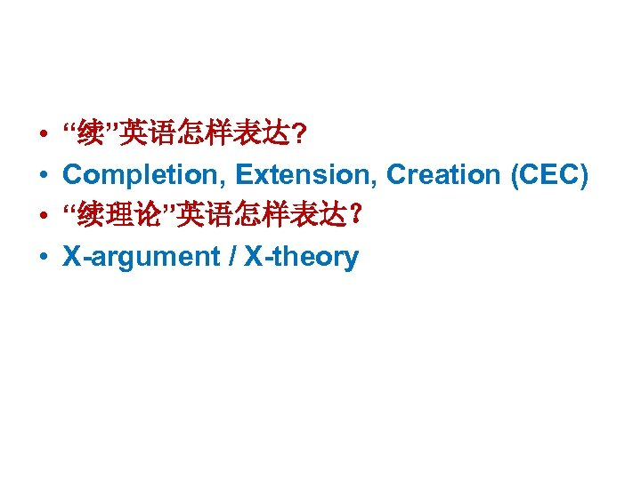 "• • ""续""英语怎样表达? Completion, Extension, Creation (CEC) ""续理论""英语怎样表达? X-argument / X-theory"