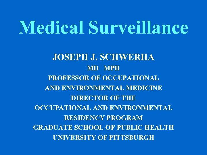Medical Surveillance JOSEPH J. SCHWERHA MD MPH PROFESSOR OF OCCUPATIONAL AND ENVIRONMENTAL MEDICINE DIRECTOR