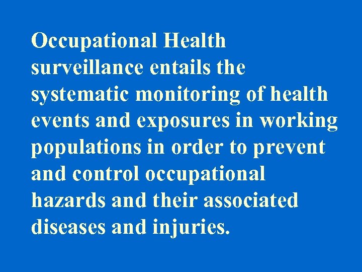 Occupational Health surveillance entails the systematic monitoring of health events and exposures in working