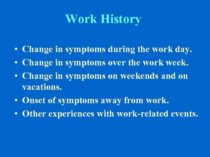 Work History • Change in symptoms during the work day. • Change in symptoms
