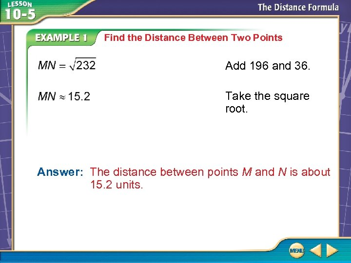Find the Distance Between Two Points Add 196 and 36. Take the square root.