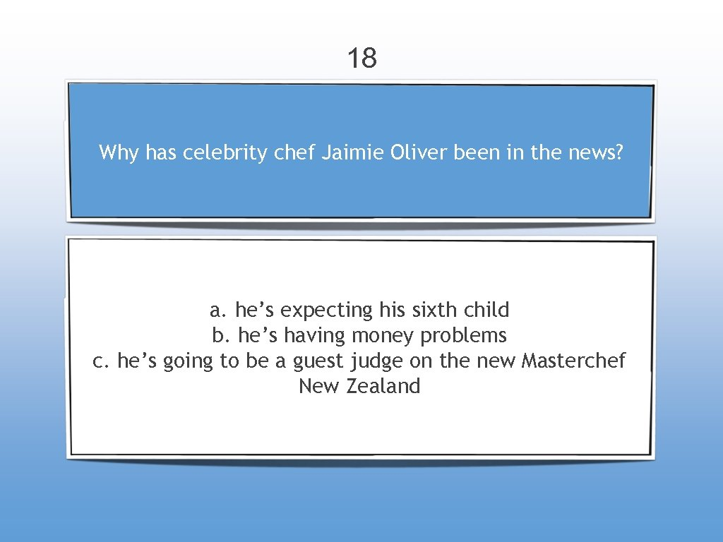 18 Why has celebrity chef Jaimie Oliver been in the news? a. he's expecting