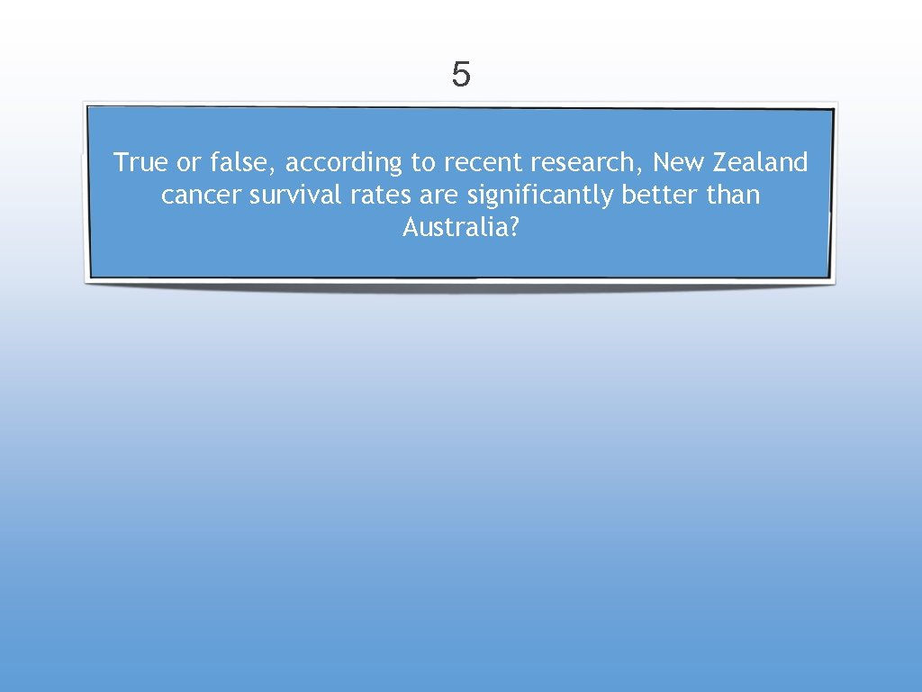 5 True or false, according to recent research, New Zealand cancer survival rates are