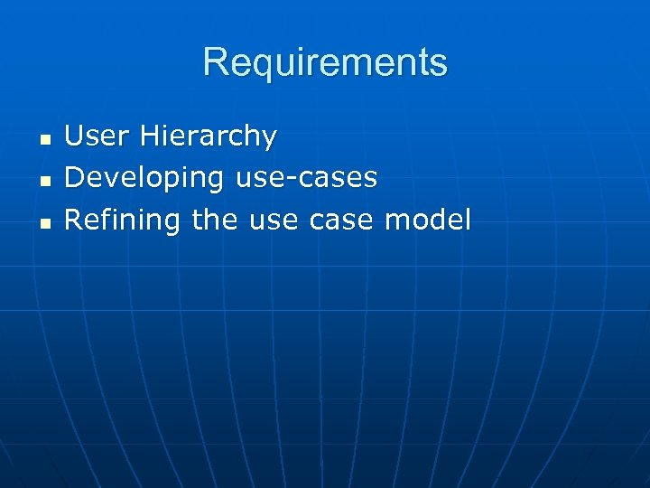 Requirements n n n User Hierarchy Developing use-cases Refining the use case model