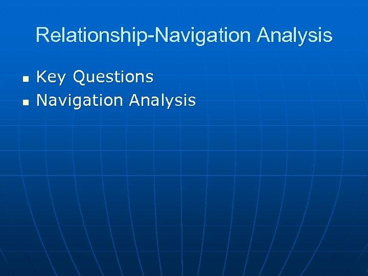 Relationship-Navigation Analysis n n Key Questions Navigation Analysis