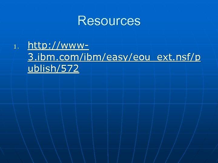 Resources 1. http: //www 3. ibm. com/ibm/easy/eou_ext. nsf/p ublish/572