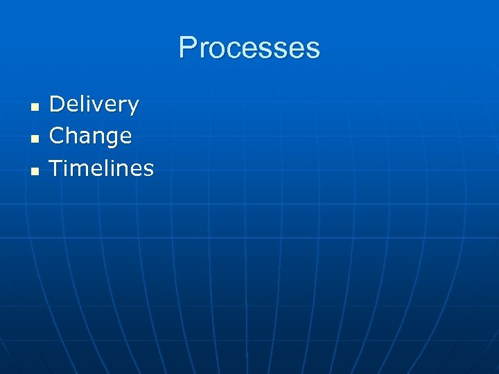 Processes n n n Delivery Change Timelines