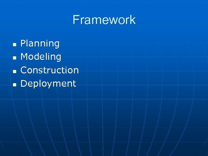 Framework n n Planning Modeling Construction Deployment