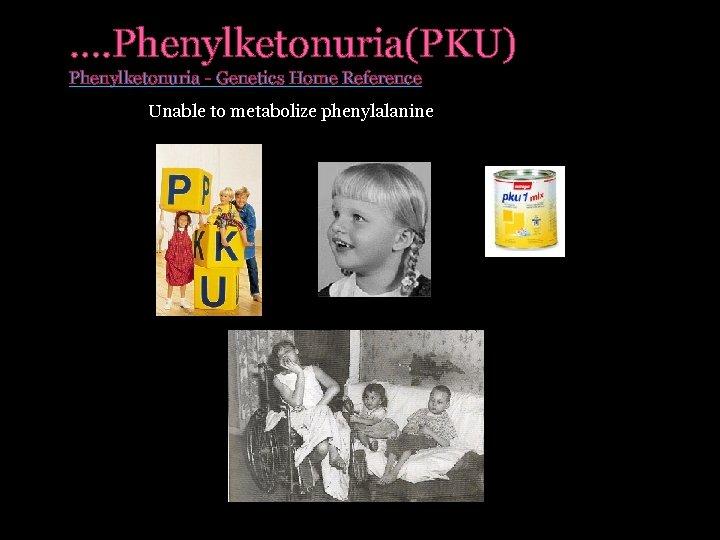 …. Phenylketonuria(PKU) Phenylketonuria - Genetics Home Reference Unable to metabolize phenylalanine