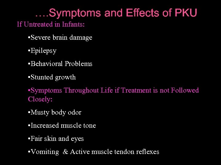 …. Symptoms and Effects of PKU If Untreated in Infants: • Severe brain damage