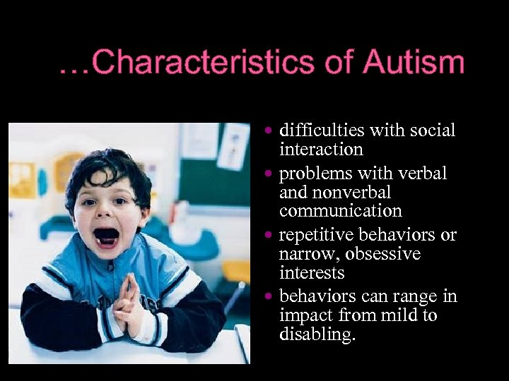 …Characteristics of Autism difficulties with social interaction problems with verbal and nonverbal communication repetitive