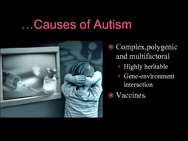 …Causes of Autism Complex, polygenic and multifactoral › Highly heritable › Gene-environment interaction Vaccines.