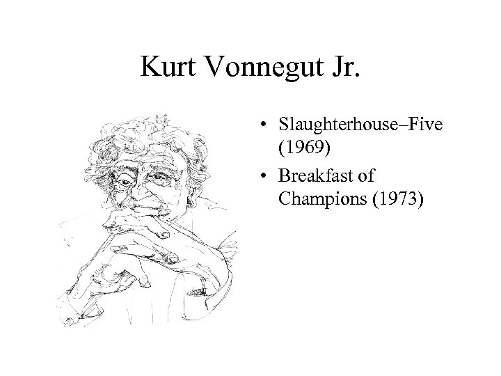 Kurt Vonnegut Jr. • Slaughterhouse–Five (1969) • Breakfast of Champions (1973)