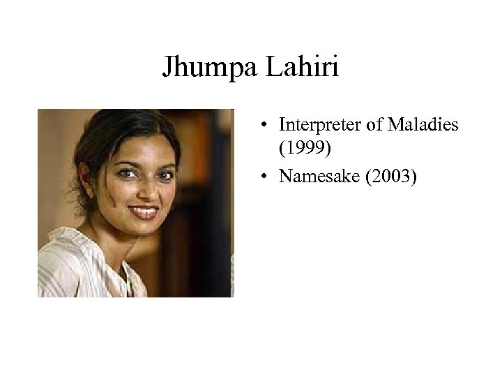 Jhumpa Lahiri • Interpreter of Maladies (1999) • Namesake (2003)