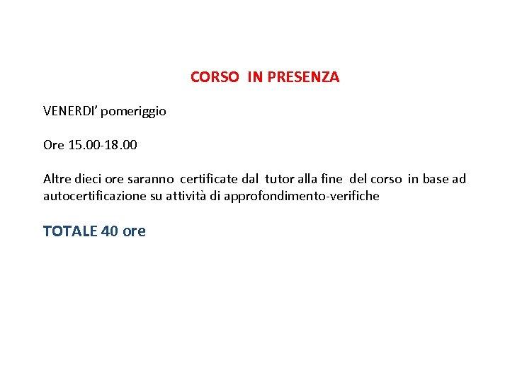 CORSO IN PRESENZA VENERDI' pomeriggio Ore 15. 00 -18. 00 Altre dieci ore saranno