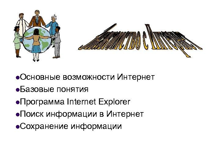 l. Основные возможности Интернет l. Базовые понятия l. Программа Internet Explorer l. Поиск информации
