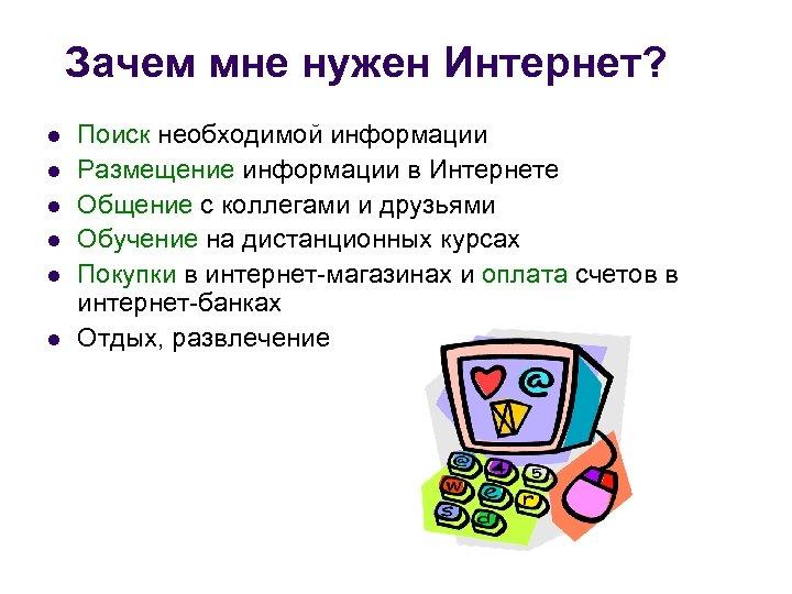 Зачем мне нужен Интернет? l l l Поиск необходимой информации Размещение информации в Интернете