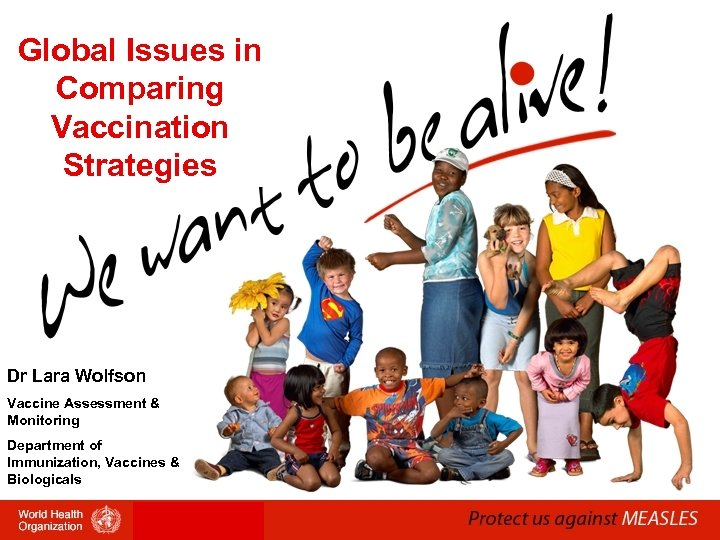 Global Issues in Comparing Vaccination Strategies Dr Lara Wolfson Vaccine Assessment & Monitoring Department