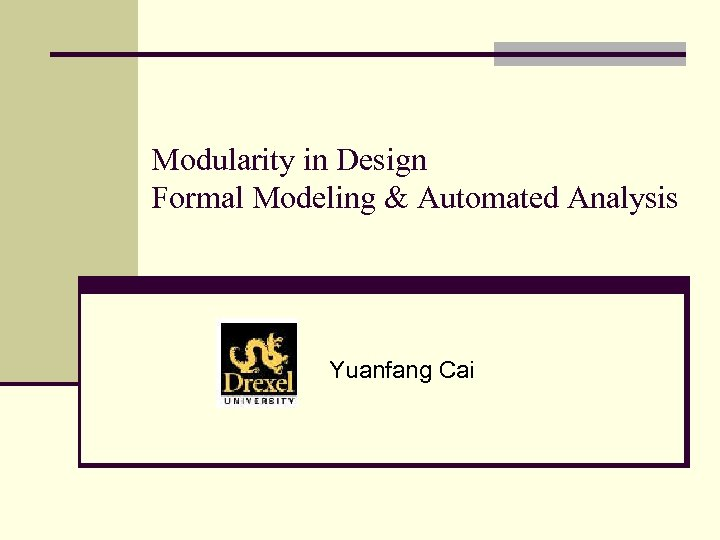 Modularity in Design Formal Modeling & Automated Analysis Yuanfang Cai