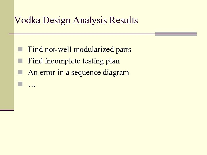 Vodka Design Analysis Results n Find not-well modularized parts n Find incomplete testing plan