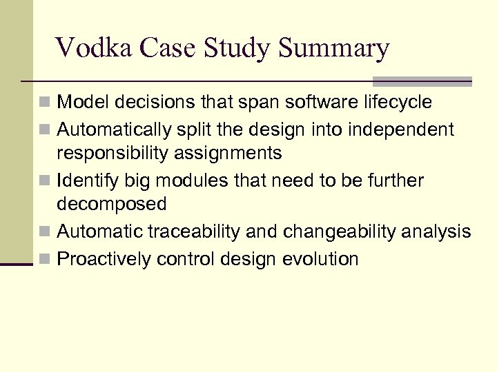 Vodka Case Study Summary n Model decisions that span software lifecycle n Automatically split