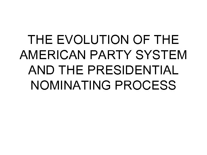 THE EVOLUTION OF THE AMERICAN PARTY SYSTEM AND THE PRESIDENTIAL NOMINATING PROCESS