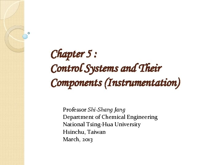 Chapter 5 : Control Systems and Their Components (Instrumentation) Professor Shi-Shang Jang Department of