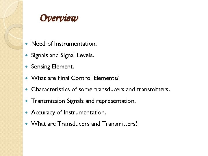 Overview Need of Instrumentation. Signals and Signal Levels. Sensing Element. What are Final Control