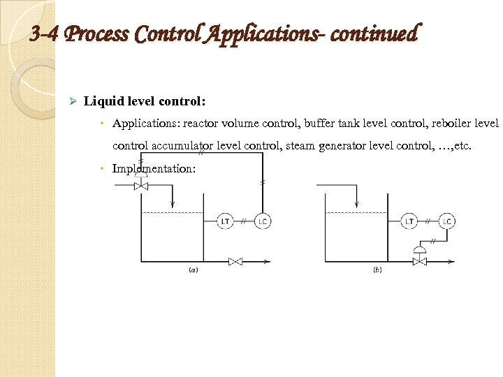 3 -4 Process Control Applications- continued Ø Liquid level control: Applications: reactor volume control,