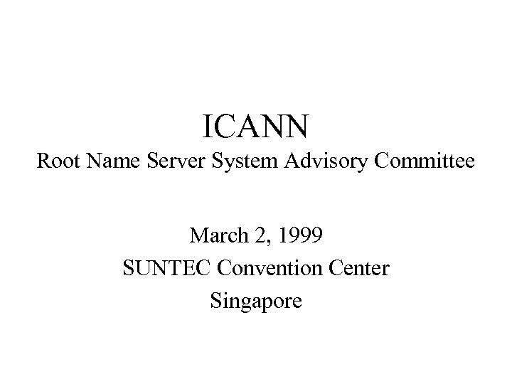 ICANN Root Name Server System Advisory Committee March 2, 1999 SUNTEC Convention Center Singapore