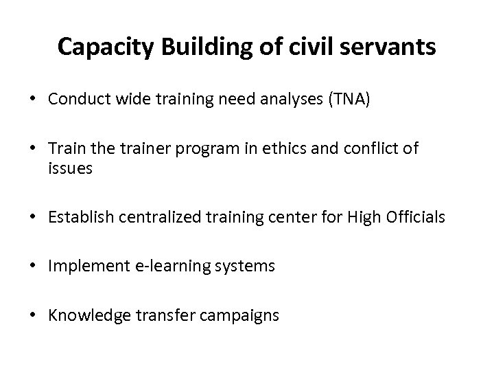 Capacity Building of civil servants • Conduct wide training need analyses (TNA) • Train