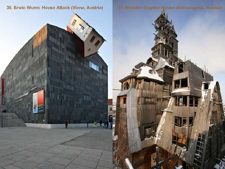 30. Erwin Wurm: House Attack (Viena, Austria) 31. Wooden Gagster House (Archangelsk, Russia)