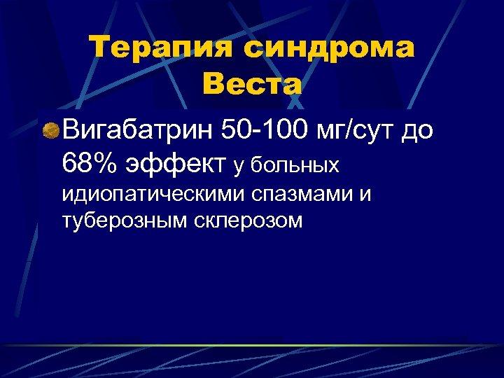 Терапия синдрома Веста Вигабатрин 50 -100 мг/сут до 68% эффeкт у больных идиопатическими спазмами
