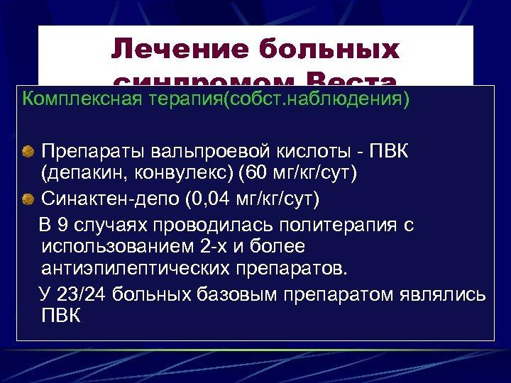 Лечение больных синдромом Веста Комплексная терапия(собст. наблюдения) Препараты вальпроевой кислоты - ПВК (депакин, конвулекс)