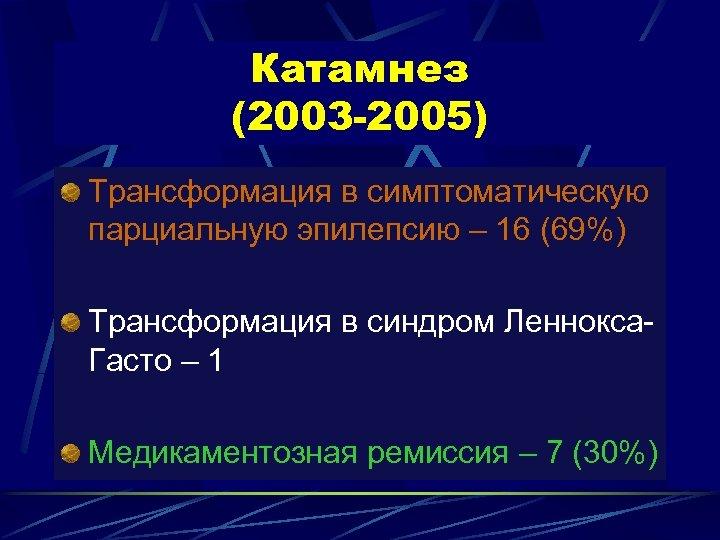 Катамнез (2003 -2005) Трансформация в симптоматическую парциальную эпилепсию – 16 (69%) Трансформация в синдром