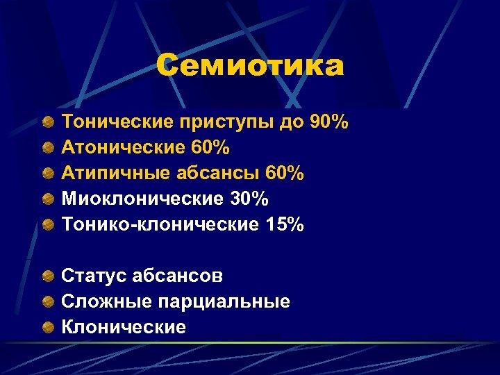 Семиотика Тонические приступы до 90% Атонические 60% Атипичные абсансы 60% Миоклонические 30% Тонико-клонические 15%