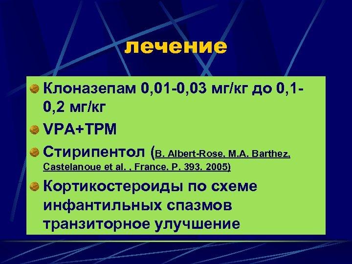 лечение Клоназепам 0, 01 -0, 03 мг/кг до 0, 10, 2 мг/кг VPA+TPM Стирипентол