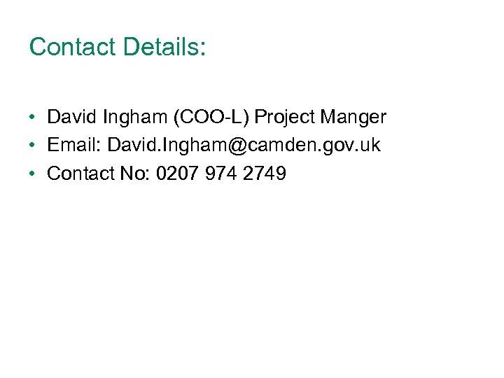 Contact Details: • David Ingham (COO-L) Project Manger • Email: David. Ingham@camden. gov. uk