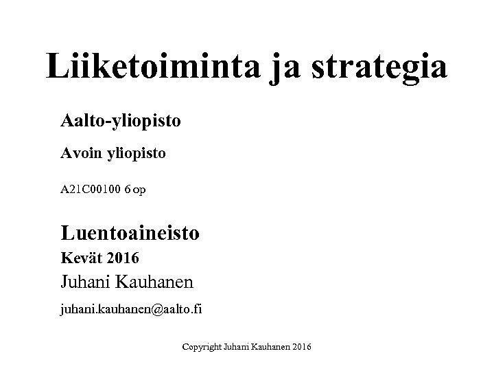 Liiketoiminta ja strategia Aalto-yliopisto Avoin yliopisto A 21 C 00100 6 op Luentoaineisto Kevät