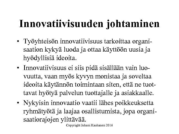 Innovatiivisuuden johtaminen • Työyhteisön innovatiivisuus tarkoittaa organisaation kykyä luoda ja ottaa käyttöön uusia ja