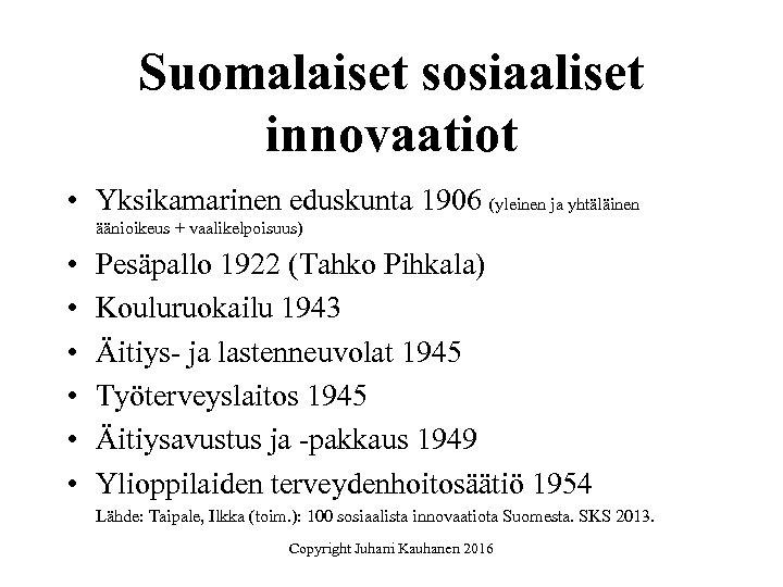 Suomalaiset sosiaaliset innovaatiot • Yksikamarinen eduskunta 1906 (yleinen ja yhtäläinen äänioikeus + vaalikelpoisuus) •