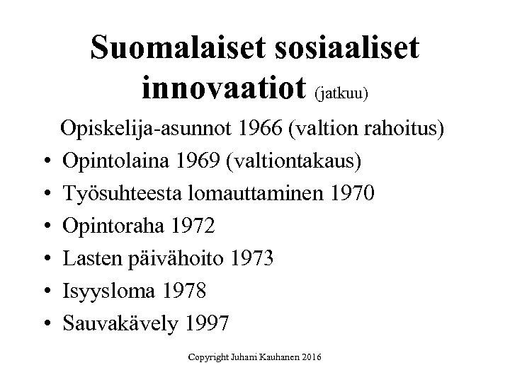 Suomalaiset sosiaaliset innovaatiot (jatkuu) • • • Opiskelija-asunnot 1966 (valtion rahoitus) Opintolaina 1969 (valtiontakaus)