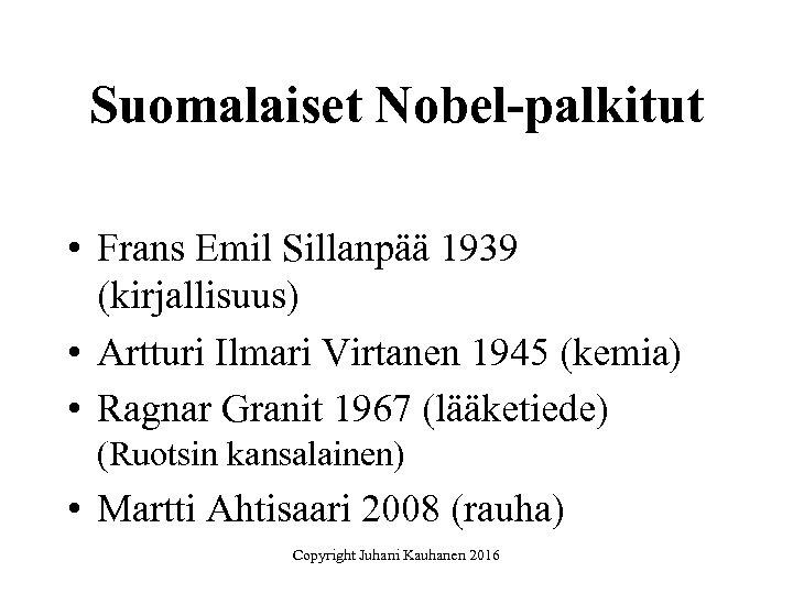 Suomalaiset Nobel-palkitut • Frans Emil Sillanpää 1939 (kirjallisuus) • Artturi Ilmari Virtanen 1945 (kemia)