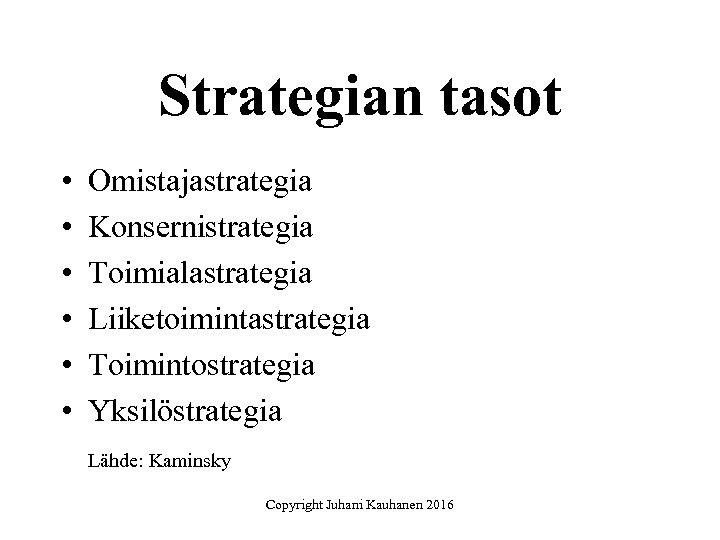 Strategian tasot • • • Omistajastrategia Konsernistrategia Toimialastrategia Liiketoimintastrategia Toimintostrategia Yksilöstrategia Lähde: Kaminsky Copyright