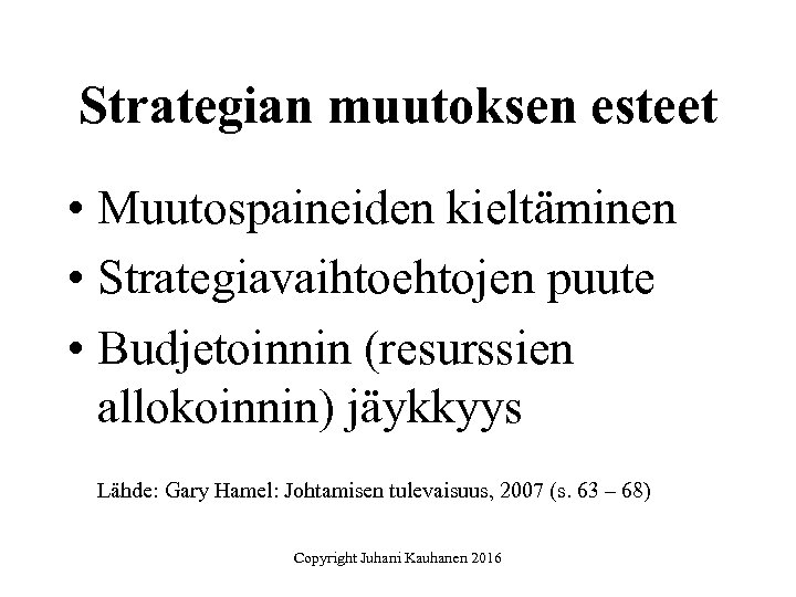 Strategian muutoksen esteet • Muutospaineiden kieltäminen • Strategiavaihtoehtojen puute • Budjetoinnin (resurssien allokoinnin) jäykkyys