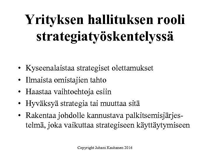 Yrityksen hallituksen rooli strategiatyöskentelyssä • • • Kyseenalaistaa strategiset olettamukset Ilmaista omistajien tahto Haastaa