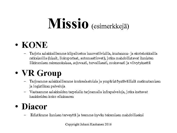 Missio (esimerkkejä) • KONE – Tarjota asiakkaillemme kilpailuetua innovatiivisilla, kustannus- ja ekotehokkailla ratkaisuilla (hissit,